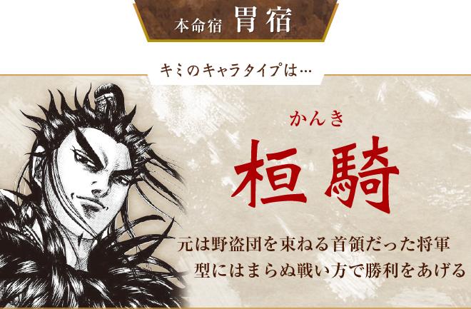 キミのキャラタイプは…桓騎 元は野盗団を束ねる首領だった将軍。型にはまらぬ戦い方で勝利をあげる