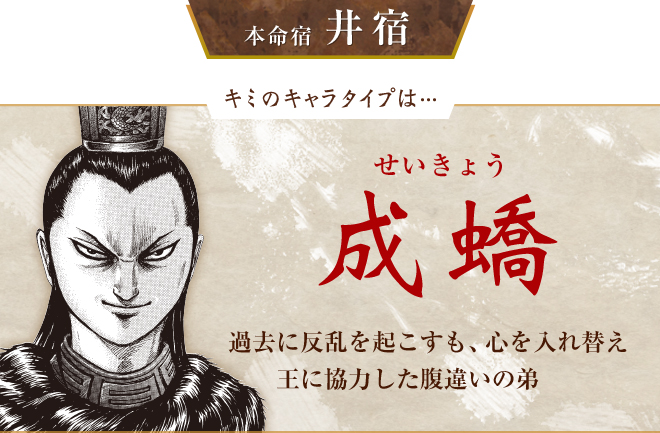 キミのキャラタイプは…成蟜 過去に反乱を起こすも、心を入れ替え王に協力した腹違いの弟