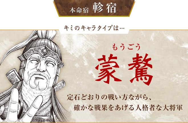 キミのキャラタイプは…蒙驁 定石どおりの戦い方ながら、確かな 戦果をあげる人格者な大将軍