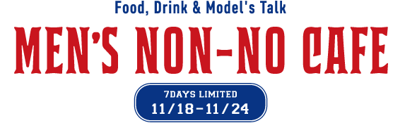 MEN'S NON-NO CAFE FOOD, DRINK & MODEL'S TALK 11/18-11/24 7DAYS LIMITED