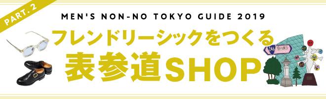 PART.2 MEN'S NON-NO TOKYO GUIDE 2019 フレンドリーシックをつくる表参道SHOP