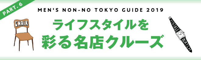 PART.6 MEN'S NON-NO TOKYO GUIDE 2019 ライフスタイルを名店クルーズ