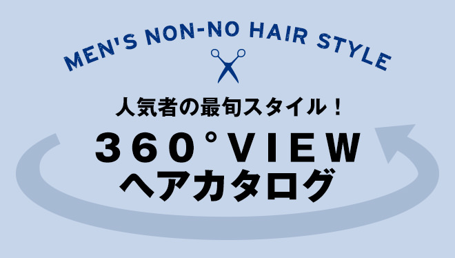 MEN'S NON-NO HAIR STYLE 人気者の最旬スタイル! 360°VIEWヘアカタログ